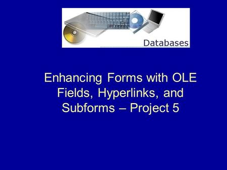 Enhancing Forms with OLE Fields, Hyperlinks, and Subforms – Project 5.