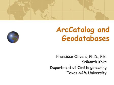 ArcCatalog and Geodatabases Francisco Olivera, Ph.D., P.E. Srikanth Koka Department of Civil Engineering Texas A&M University.