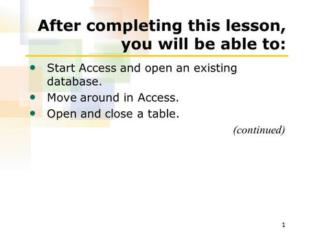 1 After completing this lesson, you will be able to: Start Access and open an existing database. Move around in Access. Open and close a table. (continued)