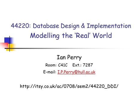 44220: Database Design & Implementation Modelling the 'Real' World Ian Perry Room: C41C Ext.: 7287