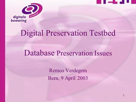 1 Digital Preservation Testbed Database Preservation Issues Remco Verdegem Bern, 9 April 2003.