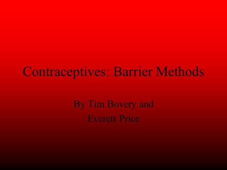 Contraceptives: Barrier Methods By Tim Bovery and Everett Price.