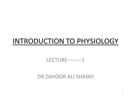 INTRODUCTION TO PHYSIOLOGY LECTURE--------1 DR ZAHOOR ALI SHAIKH 1.