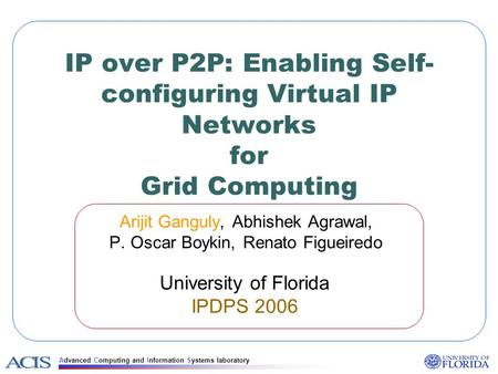 Advanced Computing and Information Systems laboratory IP over P2P: Enabling Self- configuring Virtual IP Networks for Grid Computing Arijit Ganguly, Abhishek.