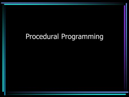 Procedural Programming. Programming Process 1.Understand the problem 2.Outline a general solution 3.Decompose the general solution into manageable component.