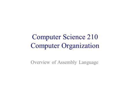 Computer Science 210 Computer Organization Overview of Assembly Language.
