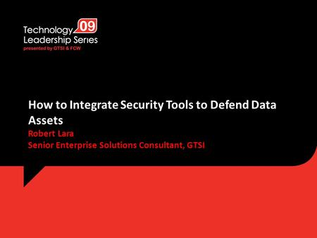How to Integrate Security Tools to Defend Data Assets Robert Lara Senior Enterprise Solutions Consultant, GTSI.