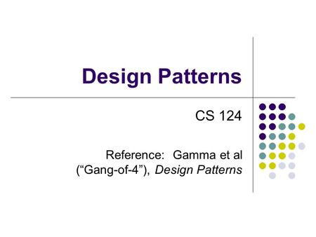 "Design Patterns CS 124 Reference: Gamma et al (""Gang-of-4""), Design Patterns."