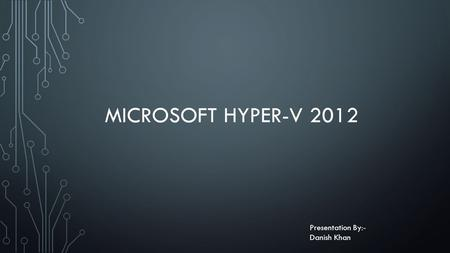 MICROSOFT HYPER-V 2012 Presentation By:- Danish Khan.