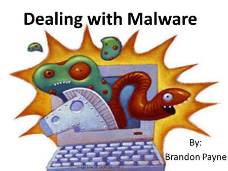 Dealing with Malware By: Brandon Payne Image source: TechTips.com.