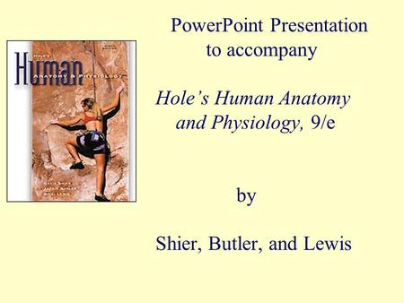 PowerPoint Presentation to accompany Hole's Human Anatomy and Physiology, 9/e by Shier, Butler, and Lewis.