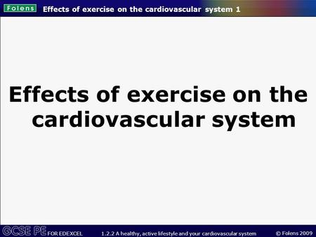 © Folens 2009 FOR EDEXCEL 1.2.2 A healthy, active lifestyle and your cardiovascular system Effects of exercise on the cardiovascular system 1 Effects of.