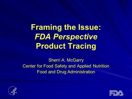 Framing the Issue: FDA Perspective Product Tracing Sherri A. McGarry Center for Food Safety and Applied Nutrition Food and Drug Administration.
