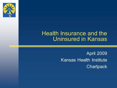 Health Insurance and the Uninsured in Kansas April 2009 Kansas Health Institute Chartpack.