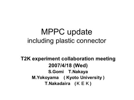 MPPC update including plastic connector T2K experiment collaboration meeting 2007/4/18 (Wed) S.Gomi T.Nakaya M.Yokoyama ( Kyoto University ) T.Nakadaira.