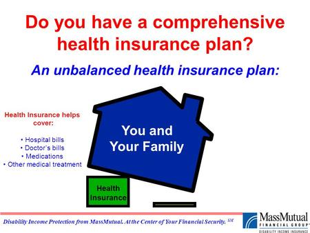 Disability Income Protection from MassMutual. At the Center of Your Financial Security. SM Do you have a comprehensive health insurance plan? An unbalanced.