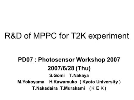 R&D of MPPC for T2K experiment PD07 : Photosensor Workshop 2007 2007/6/28 (Thu) S.Gomi T.Nakaya M.Yokoyama H.Kawamuko ( Kyoto University ) T.Nakadaira.