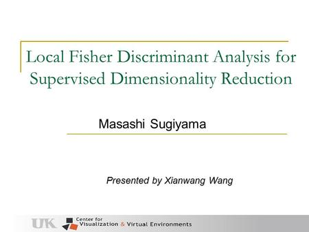 Local Fisher Discriminant Analysis for Supervised Dimensionality Reduction Presented by Xianwang Wang Masashi Sugiyama.