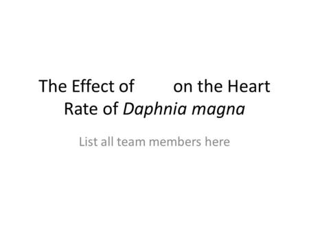 The Effect of on the Heart Rate of Daphnia magna List all team members here.