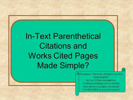 "In-Text Parenthetical Citations and Works Cited Pages Made Simple? Disclaimer: This is my attempt to put it in ""plain English"" for you. If this contradicts."