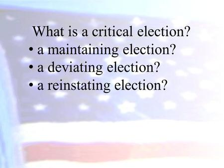 What is a critical election? a maintaining election? a deviating election? a reinstating election?