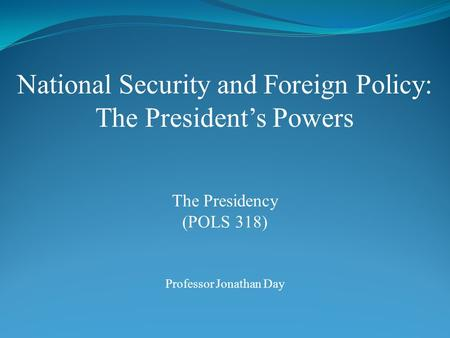 National Security and Foreign Policy: The President's Powers Professor Jonathan Day The Presidency (POLS 318)
