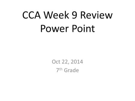 CCA Week 9 Review Power Point Oct 22, 2014 7 th Grade.