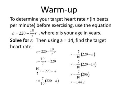 Warm-up To determine your target heart rate r (in beats per minute) before exercising, use the equation, where a is your age in years. Solve for r. Then.