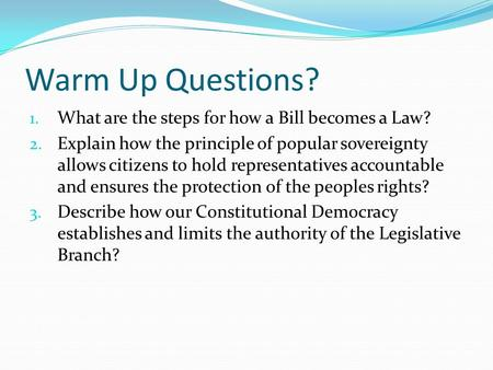 Warm Up Questions? 1. What are the steps for how a Bill becomes a Law? 2. Explain how the principle of popular sovereignty allows citizens to hold representatives.