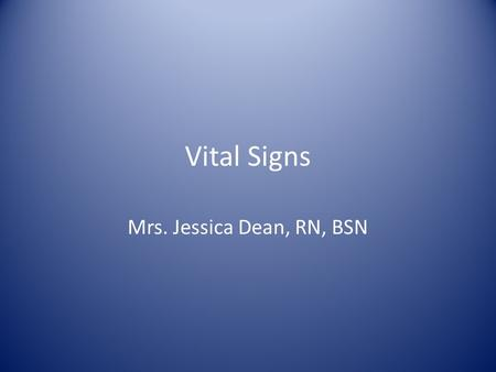 Vital Signs Mrs. Jessica Dean, RN, BSN. Daily Objectives: 1.List the four main vital signs: temperature, pulse, respirations, blood pressure 2.Recognize.