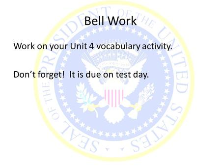 Bell Work Work on your Unit 4 vocabulary activity. Don't forget! It is due on test day.