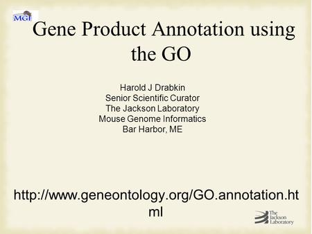 Gene Product Annotation using the GO  ml Harold J Drabkin Senior Scientific Curator The Jackson Laboratory.