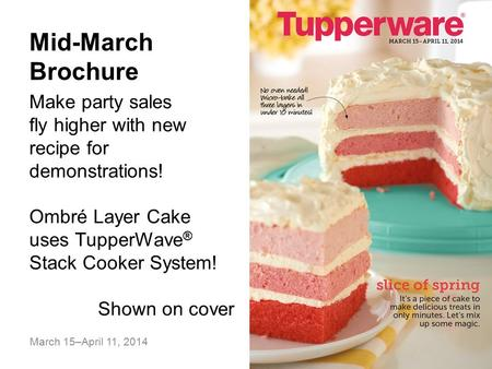 March 15–April 11, 2014 Mid-March Brochure Make party sales fly higher with new recipe for demonstrations! Ombré Layer Cake uses TupperWave ® Stack Cooker.