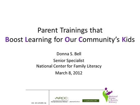 Parent Trainings that Boost Learning for Our Community's Kids Donna S. Bell Senior Specialist National Center for Family Literacy March 8, 2012.