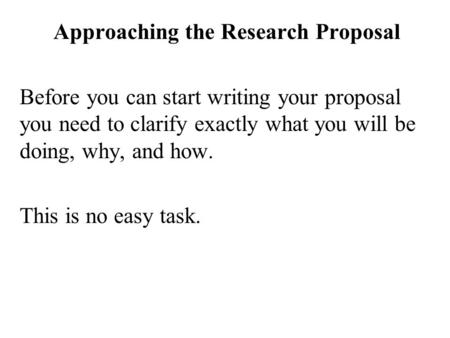 Approaching the Research Proposal Before you can start writing your proposal you need to clarify exactly what you will be doing, why, and how. This is.