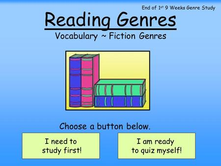 Reading Genres Vocabulary ~ Fiction Genres I need to study first! I am ready to quiz myself! Choose a button below. End of 1 st 9 Weeks Genre Study.