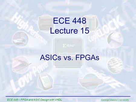 George Mason University ECE 448 – FPGA and ASIC Design with VHDL ASICs vs. FPGAs ECE 448 Lecture 15.