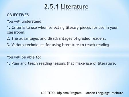 ACE TESOL Diploma Program – London Language Institute OBJECTIVES You will understand: 1. Criteria to use when selecting literary pieces for use in your.
