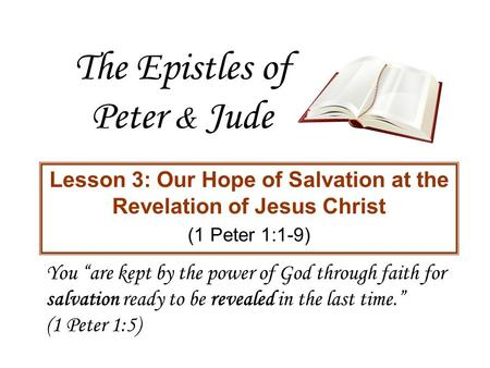 "The Epistles of Peter & Jude Lesson 3: Our Hope of Salvation at the Revelation of Jesus Christ (1 Peter 1:1-9) You ""are kept by the power of God through."
