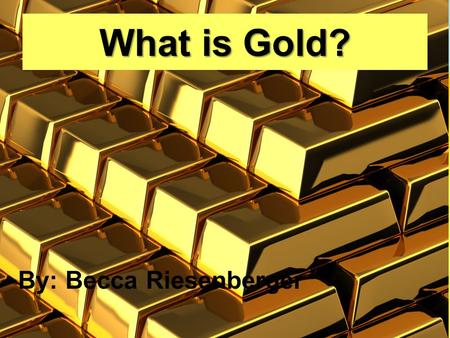 What is Gold? By: Becca Riesenberger. What Are Elements? Definition: An Element is a specific type of atom I will be presenting the structure, history,