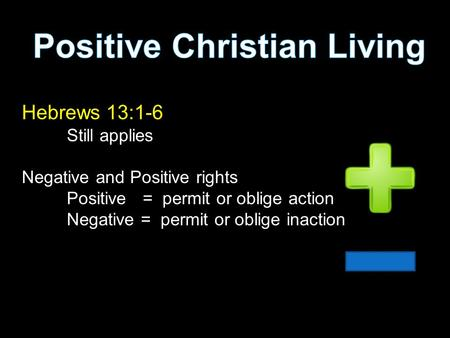 Hebrews 13:1-6 Still applies Negative and Positive rights Positive = permit or oblige action Negative = permit or oblige inaction.