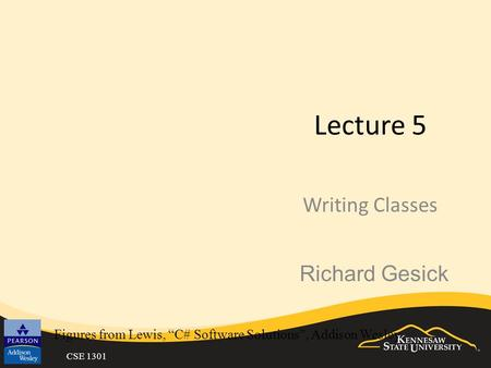"CSE 1301 Lecture 5 Writing Classes Figures from Lewis, ""C# Software Solutions"", Addison Wesley Richard Gesick."