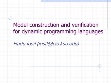 Model construction and verification for dynamic programming languages Radu Iosif