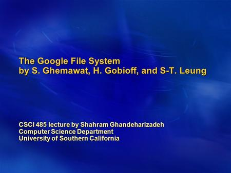 The Google File System by S. Ghemawat, H. Gobioff, and S-T. Leung CSCI 485 lecture by Shahram Ghandeharizadeh Computer Science Department University of.
