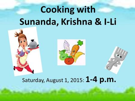 Cooking with Sunanda, Krishna & I-Li Saturday, August 1, 2015: 1-4 p.m.