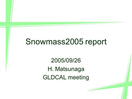 1 Snowmass2005 report 2005/09/26 H. Matsunaga GLDCAL meeting.