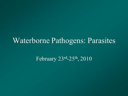 Waterborne Pathogens: Parasites February 23 rd -25 th, 2010.