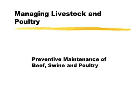 Managing Livestock and Poultry Preventive Maintenance of Beef, Swine and Poultry.