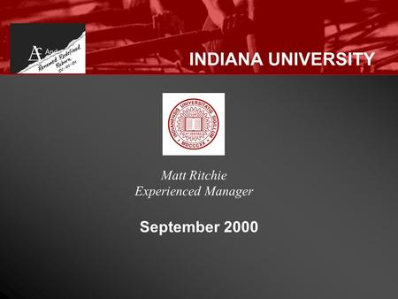 INDIANA UNIVERSITY September 2000 Matt Ritchie Experienced Manager.