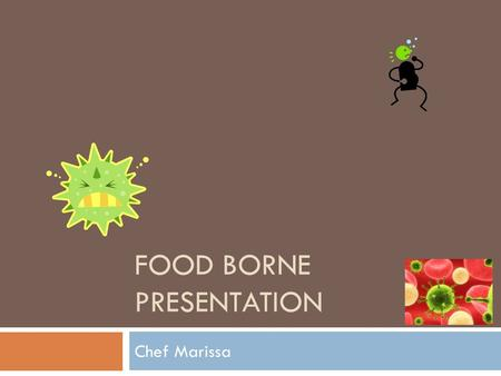 FOOD BORNE PRESENTATION Chef Marissa. Brucella Brucella can come from sheep, goats, cattle, deer, elk, pigs, dogs, and several other animals. We get it.
